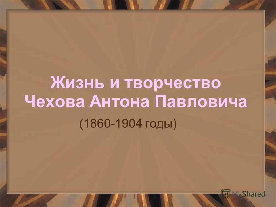 Жизнь и творчество Чехова Антона Павловича (1860-1904 годы)