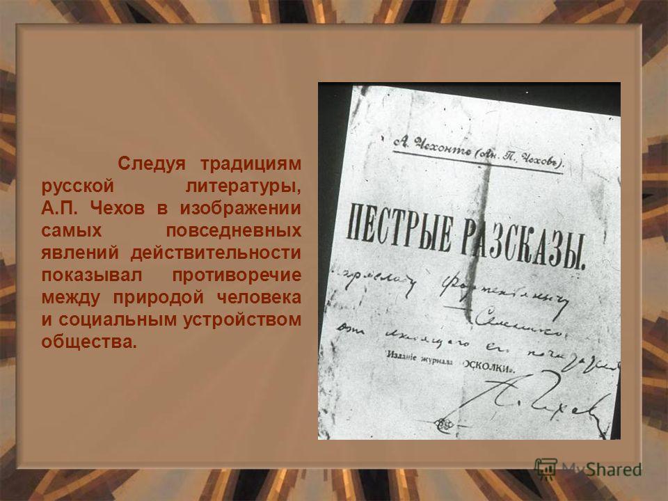 Следуя традициям русской литературы, А.П. Чехов в изображении самых повседневных явлений действительности показывал противоречие между природой человека и социальным устройством общества.