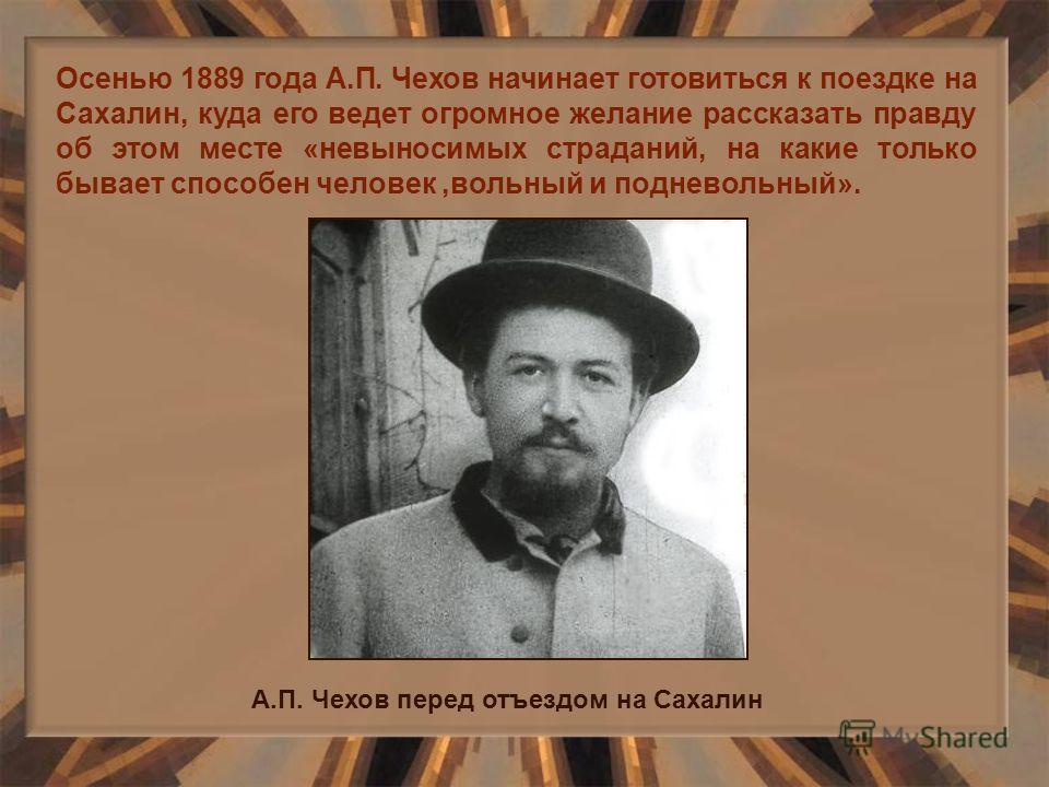 Осенью 1889 года А.П. Чехов начинает готовиться к поездке на Сахалин, куда его ведет огромное желание рассказать правду об этом месте «невыносимых страданий, на какие только бывает способен человек,вольный и подневольный». А.П. Чехов перед отъездом н