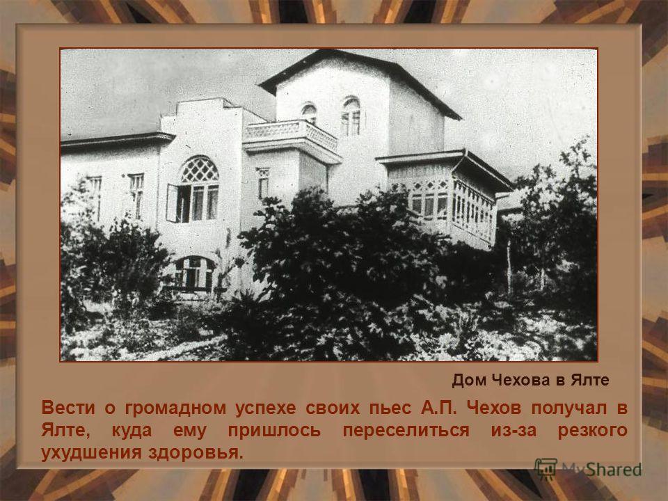Вести о громадном успехе своих пьес А.П. Чехов получал в Ялте, куда ему пришлось переселиться из-за резкого ухудшения здоровья. Дом Чехова в Ялте