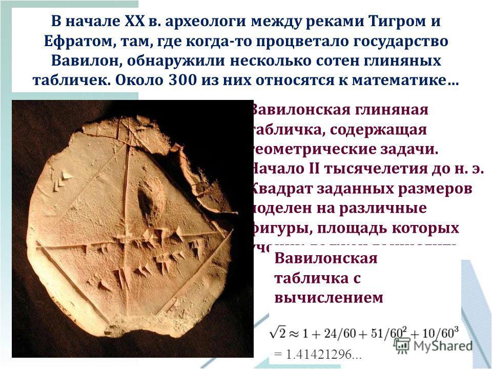 В начале XX в. археологи между реками Тигром и Ефратом, там, где когда-то процветало государство Вавилон, обнаружили несколько сотен глиняных табличек. Около 300 из них относятся к математике… Вавилонская глиняная табличка, содержащая геометрические