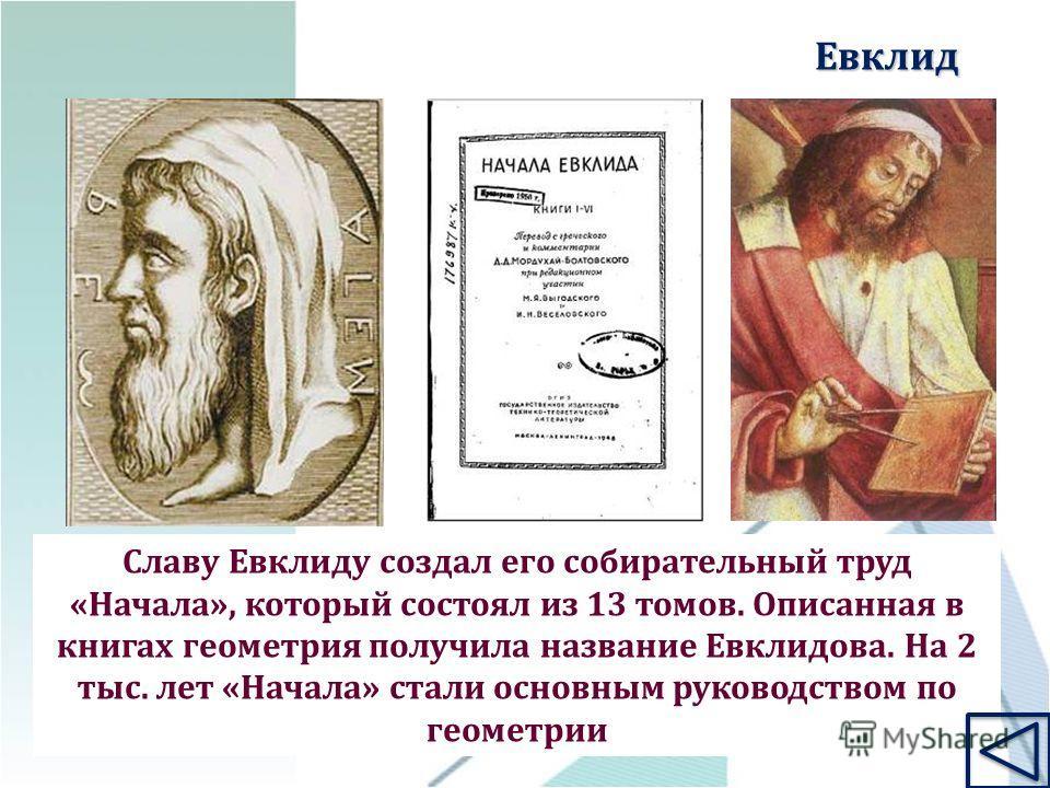 Славу Евклиду создал его собирательный труд «Начала», который состоял из 13 томов. Описанная в книгах геометрия получила название Евклидова. На 2 тыс. лет «Начала» стали основным руководством по геометрии Евклид