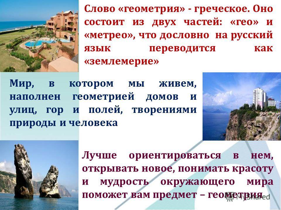 Слово «геометрия» - греческое. Оно состоит из двух частей: «гео» и «метрео», что дословно на русский язык переводится как «землемерие» Мир, в котором мы живем, наполнен геометрией домов и улиц, гор и полей, творениями природы и человека Лучше ориенти