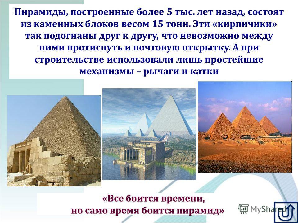 «Все боится времени, но само время боится пирамид» Пирамиды, построенные более 5 тыс. лет назад, состоят из каменных блоков весом 15 тонн. Эти «кирпичики» так подогнаны друг к другу, что невозможно между ними протиснуть и почтовую открытку. А при стр