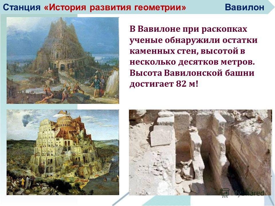 В Вавилоне при раскопках ученые обнаружили остатки каменных стен, высотой в несколько десятков метров. Высота Вавилонской башни достигает 82 м! Станция «История развития геометрии» Вавилон