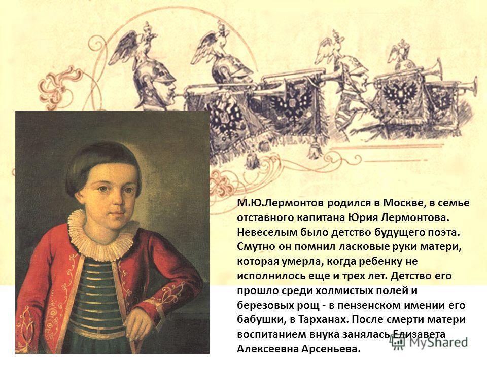 М.Ю.Лермонтов родился в Москве, в семье отставного капитана Юрия Лермонтова. Невеселым было детство будущего поэта. Смутно он помнил ласковые руки матери, которая умерла, когда ребенку не исполнилось еще и трех лет. Детство его прошло среди холмистых