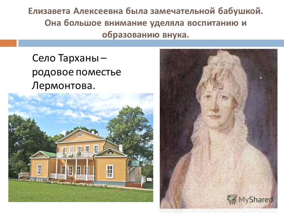Елизавета Алексеевна была замечательной бабушкой. Она большое внимание уделяла воспитанию и образованию внука. Село Тарханы – родовое поместье Лермонтова.