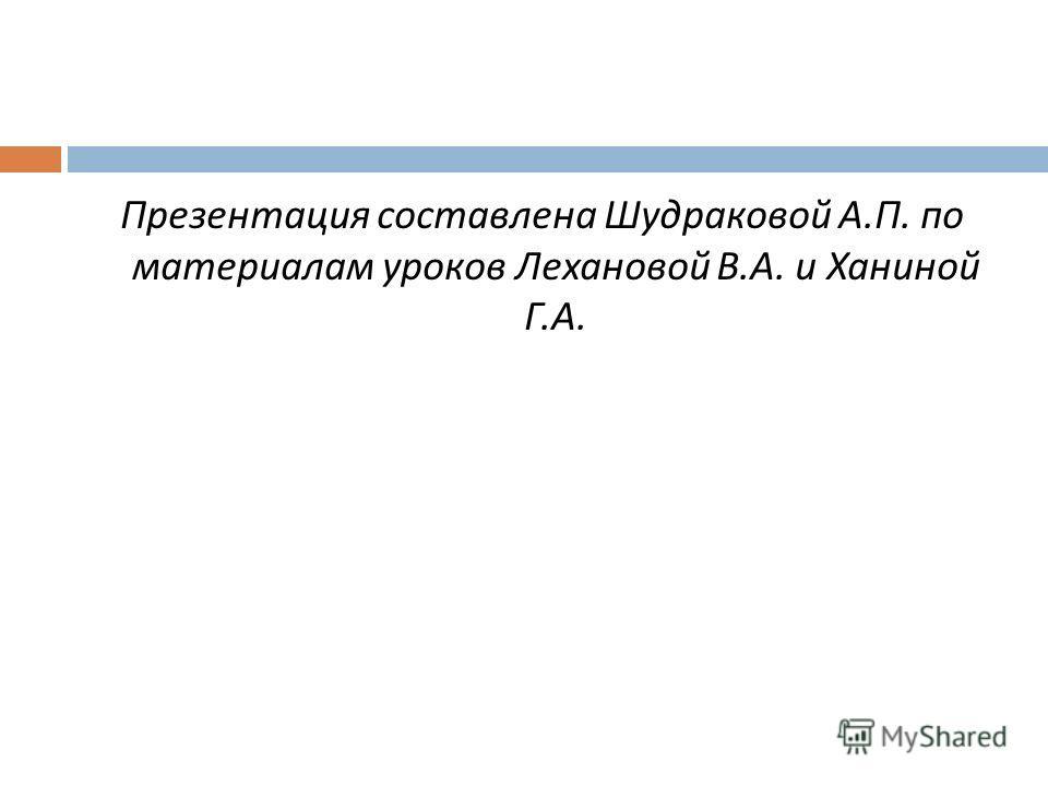 Презентация составлена Шудраковой А. П. по материалам уроков Лехановой В. А. и Ханиной Г. А.