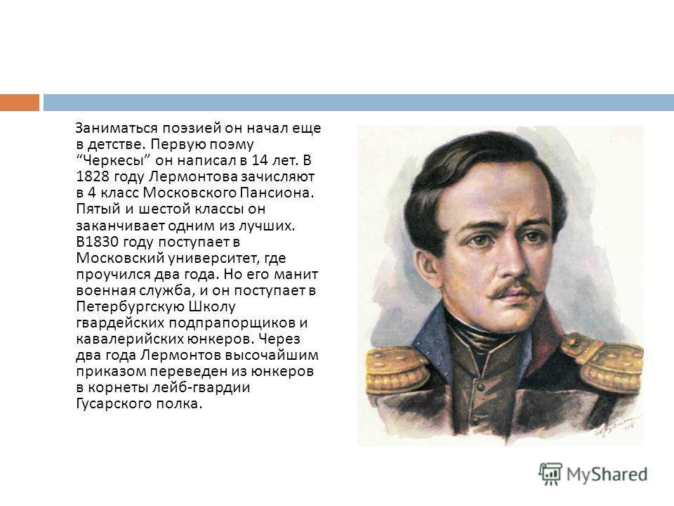Заниматься поэзией он начал еще в детстве. Первую поэму Черкесы он написал в 14 лет. В 1828 году Лермонтова зачисляют в 4 класс Московского Пансиона. Пятый и шестой классы он заканчивает одним из лучших. В 1830 году поступает в Московский университет