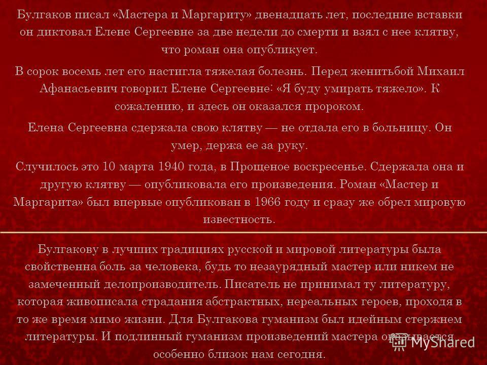 Булгаков писал «Мастера и Маргариту» двенадцать лет, последние вставки он диктовал Елене Сергеевне за две недели до смерти и взял с нее клятву, что роман она опубликует. В сорок восемь лет его настигла тяжелая болезнь. Перед женитьбой Михаил Афанасье