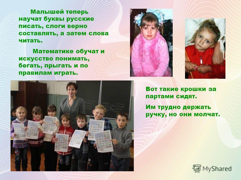 Малышей теперь научат буквы русские писать, слоги верно составлять, а затем слова читать. Математике обучат и искусство понимать, бегать, прыгать и по правилам играть. Вот такие крошки за партами сидят. Им трудно держать ручку, но они молчат.