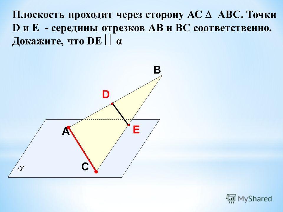 A В С Плоскость проходит через сторону АС АВС. Точки D и E - середины отрезков АВ и BC соответственно. Докажите, что DE α D E