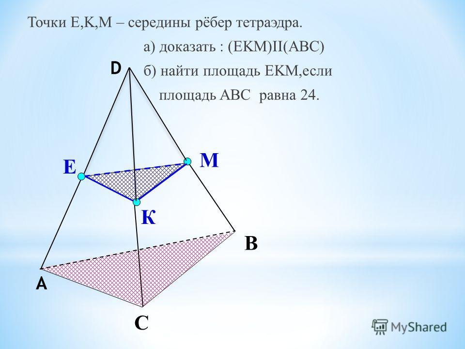 К Е М С В А D Точки E,K,M – середины рёбер тетраэдра. а) доказать : (EKM)II(ABC) б) найти площадь EKM,если площадь ABC равна 24.