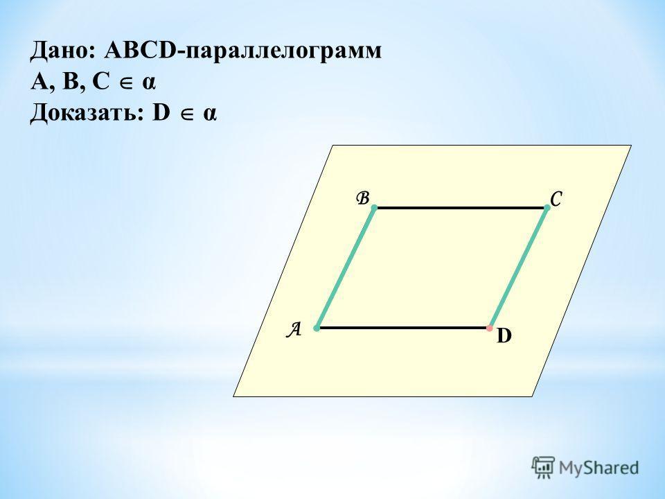 Дано: АВСD-параллелограмм А, В, С α Доказать: D α А ВС D