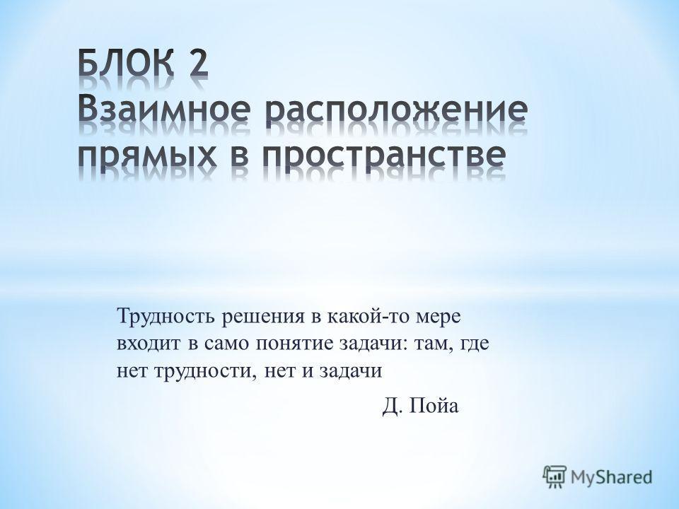 Трудность решения в какой-то мере входит в само понятие задачи: там, где нет трудности, нет и задачи Д. Пойа