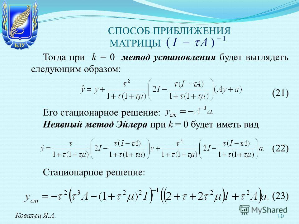 СПОСОБ ПРИБЛИЖЕНИЯ МАТРИЦЫ Тогда при k = 0 метод установления будет выглядеть следующим образом: (21) Его стационарное решение: Неявный метод Эйлера при k = 0 будет иметь вид (22) Стационарное решение: (23) Ковалец Я.А. 10