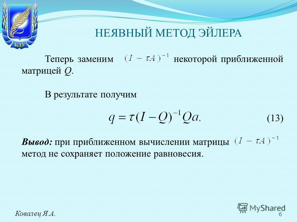 НЕЯВНЫЙ МЕТОД ЭЙЛЕРА Теперь заменим некоторой приближенной матрицей Q. В результате получим (13) Вывод: при приближенном вычислении матрицы метод не сохраняет положение равновесия. Ковалец Я.А. 6