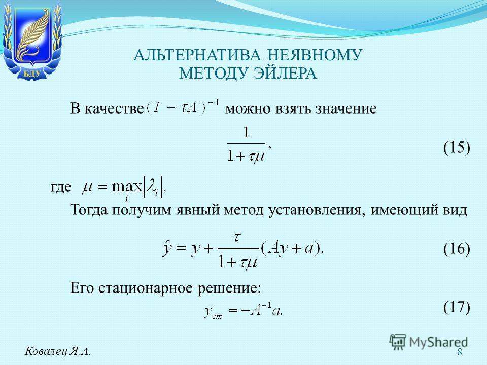В качестве можно взять значение (15) где Тогда получим явный метод установления, имеющий вид (16) Его стационарное решение: (17) Ковалец Я.А. АЛЬТЕРНАТИВА НЕЯВНОМУ МЕТОДУ ЭЙЛЕРА 8