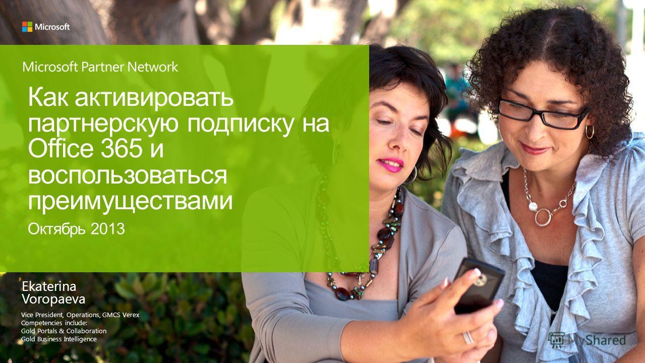 Ekaterina Voropaeva Vice President, Operations, GMCS Verex Competencies include: Gold Portals & Collaboration Gold Business Intelligence Как активировать партнерскую подписку на Office 365 и воспользоваться преимуществами Октябрь 2013