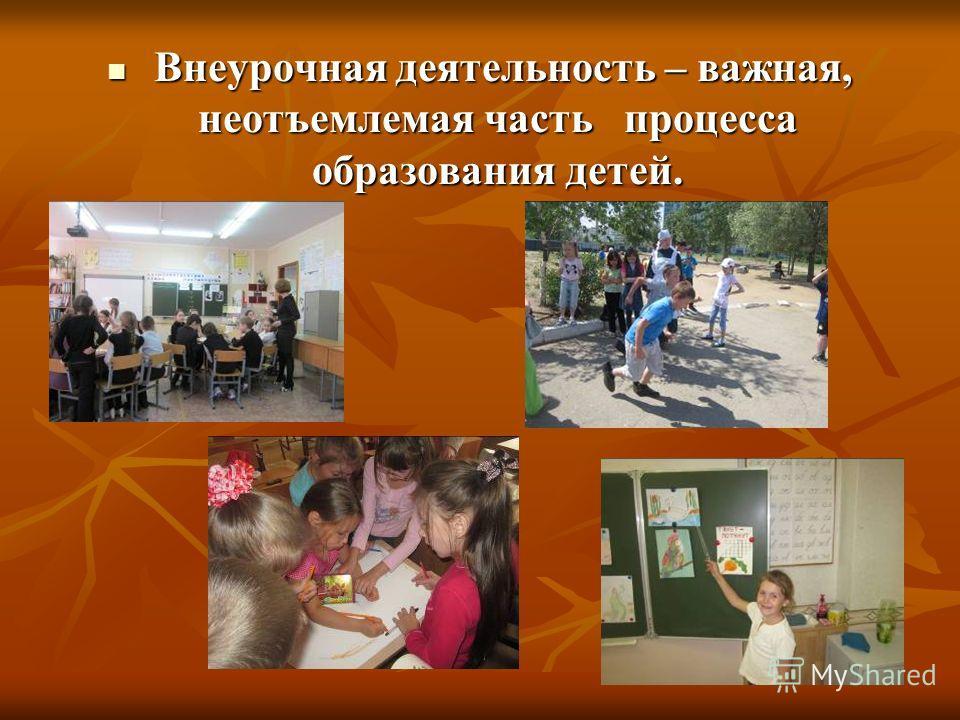 Внеурочная деятельность – важная, неотъемлемая часть процесса образования детей. Внеурочная деятельность – важная, неотъемлемая часть процесса образования детей.