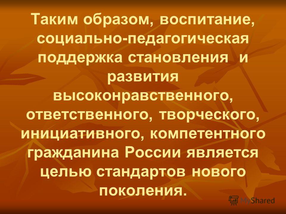Таким образом, воспитание, социально-педагогическая поддержка становления и развития высоконравственного, ответственного, творческого, инициативного, компетентного гражданина России является целью стандартов нового поколения.