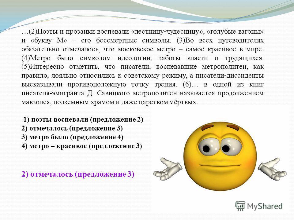 …(2)Поэты и прозаики воспевали «лестницу-чудесницу», «голубые вагоны» и «букву М» – его бессмертные символы. (3)Во всех путеводителях обязательно отмечалось, что московское метро – самое красивое в мире. (4)Метро было символом идеологии, заботы власт