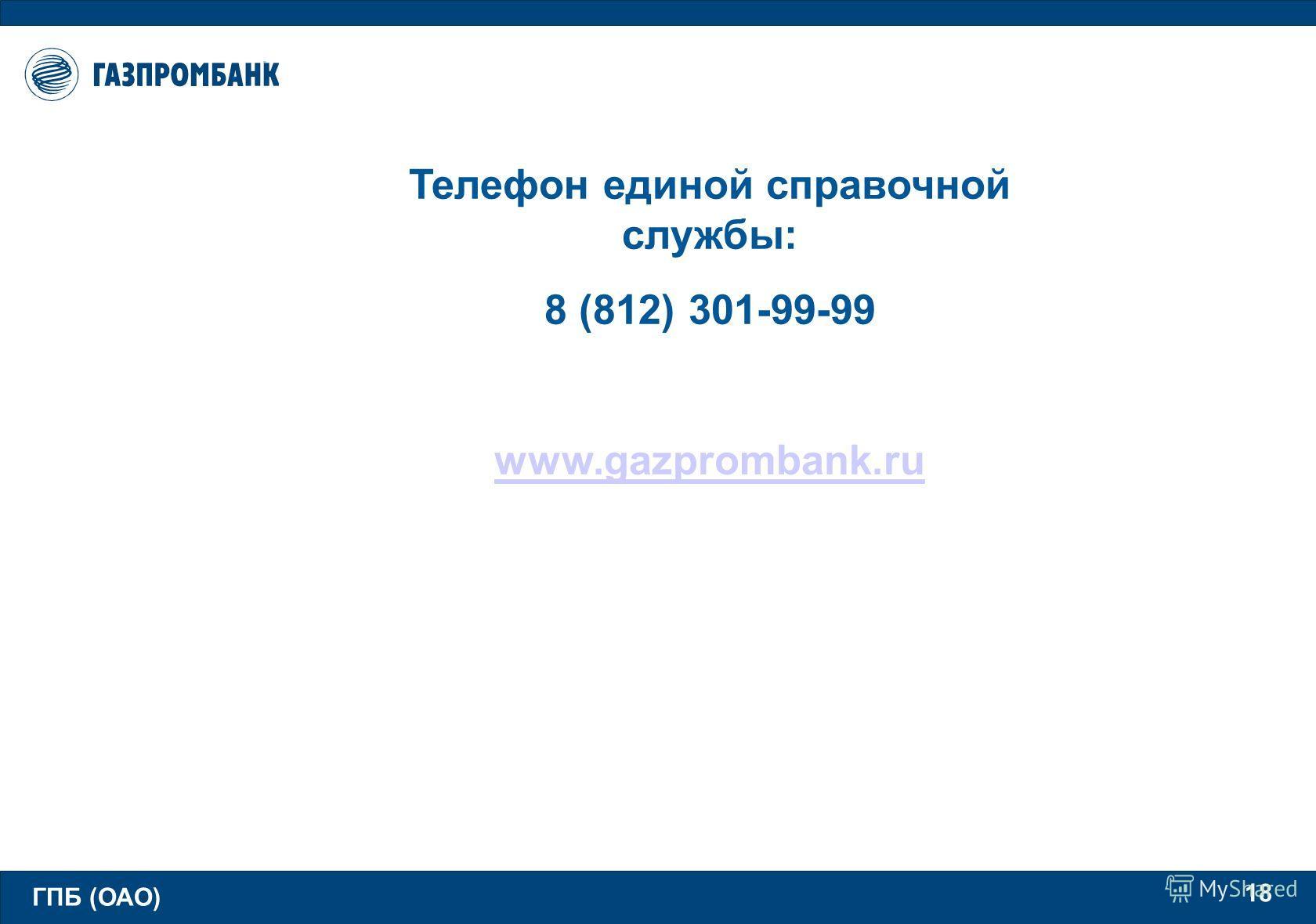 ГПБ (ОАО) 18 Телефон единой справочной службы: 8 (812) 301-99-99 www.gazprombank.ru