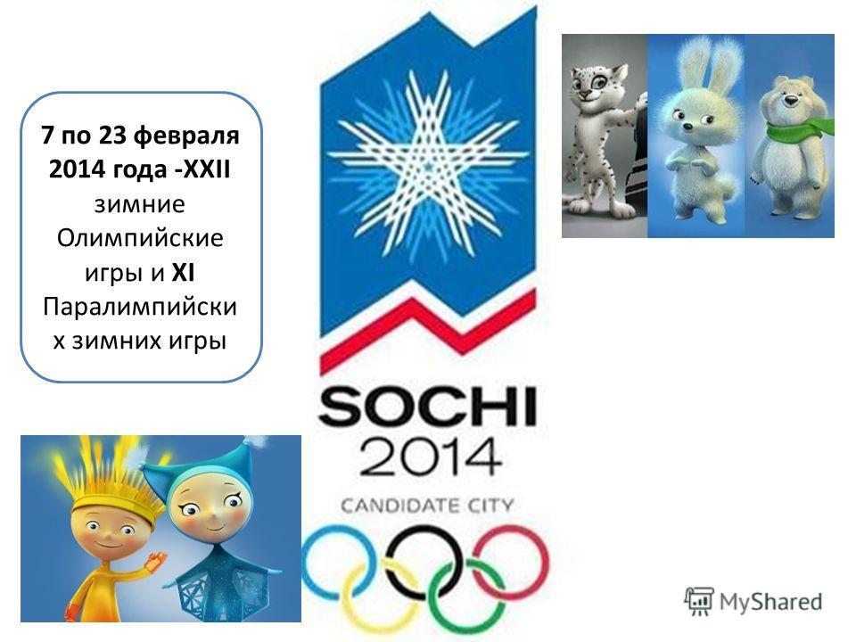7 по 23 февраля 2014 года -ХХII зимние Олимпийские игры и ХI Паралимпийски х зимних игры