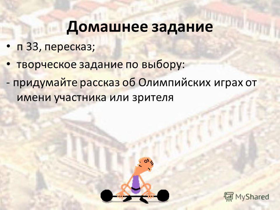 Домашнее задание п 33, пересказ; творческое задание по выбору: - придумайте рассказ об Олимпийских играх от имени участника или зрителя