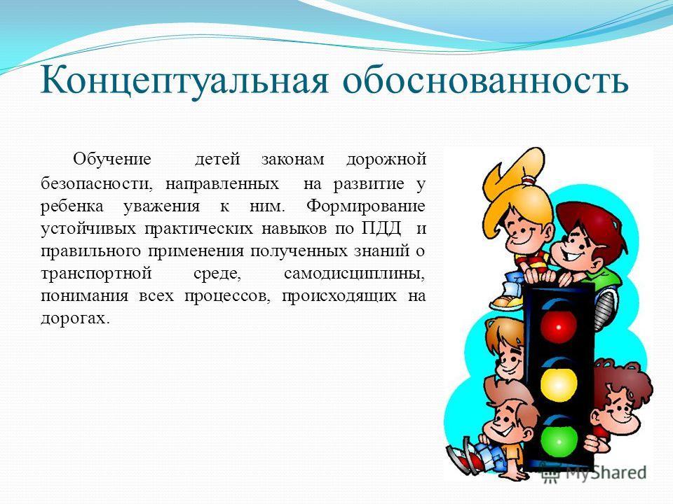 Концептуальная обоснованность Обучение детей законам дорожной безопасности, направленных на развитие у ребенка уважения к ним. Формирование устойчивых практических навыков по ПДД и правильного применения полученных знаний о транспортной среде, самоди