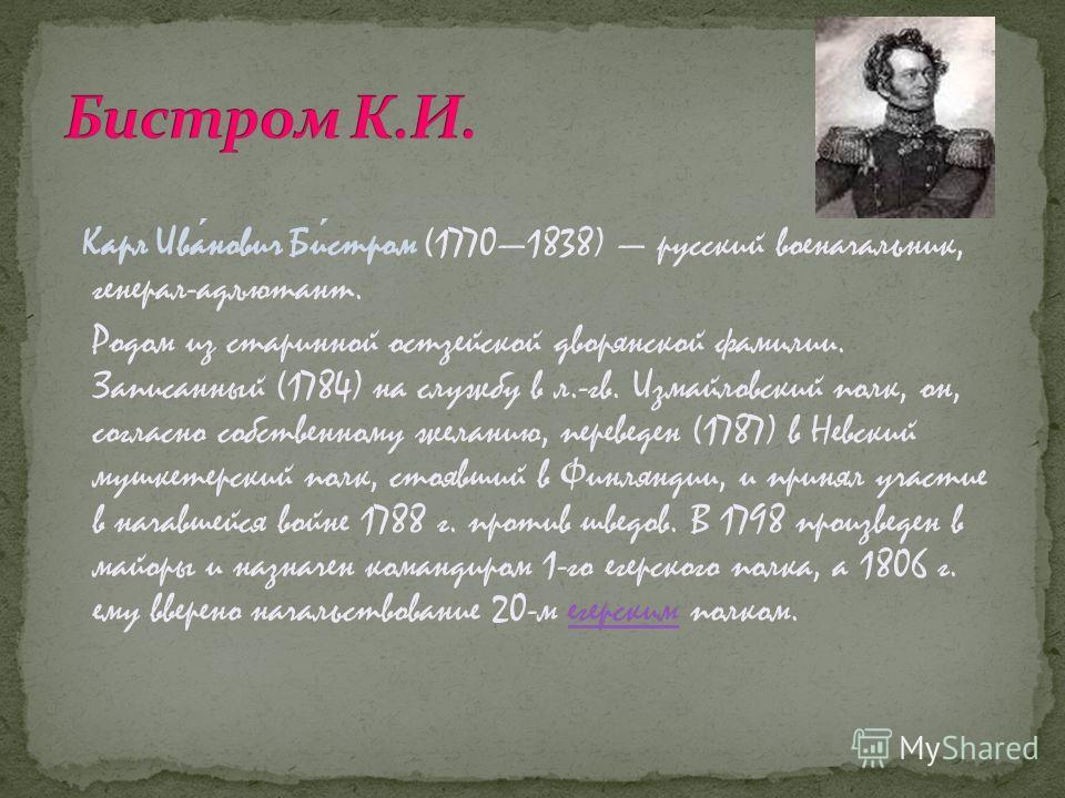 Карл Иванович Бистром (17701838) русский военачальник, генерал-адъютант. Родом из старинной остзейской дворянской фамилии. Записанный (1784) на службу в л.-гв. Измайловский полк, он, согласно собственному желанию, переведен (1787) в Невский мушкетерс
