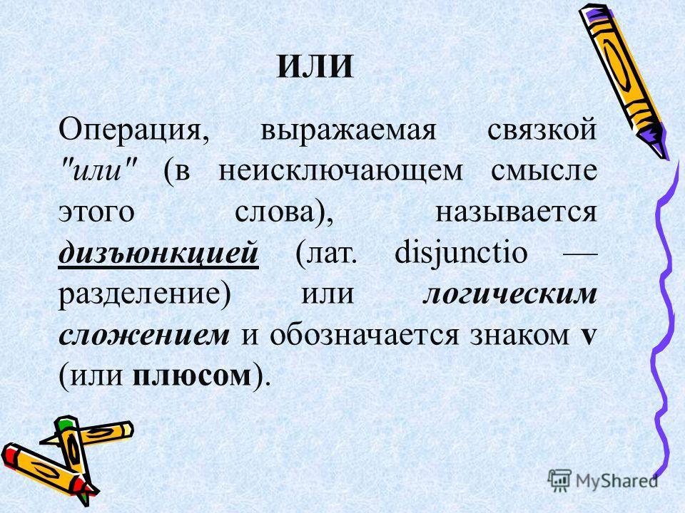 ИЛИ Операция, выражаемая связкой или (в неисключающем смысле этого слова), называется дизъюнкцией (лат. disjunctio разделение) или логическим сложением и обозначается знаком v (или плюсом).