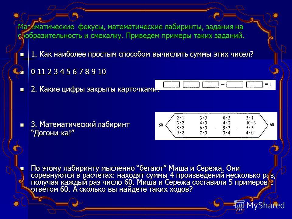 Математические фокусы, математические лабиринты, задания на сообразительность и смекалку. Приведем примеры таких заданий. 1. Как наиболее простым способом вычислить суммы этих чисел? 1. Как наиболее простым способом вычислить суммы этих чисел? 0 11 2