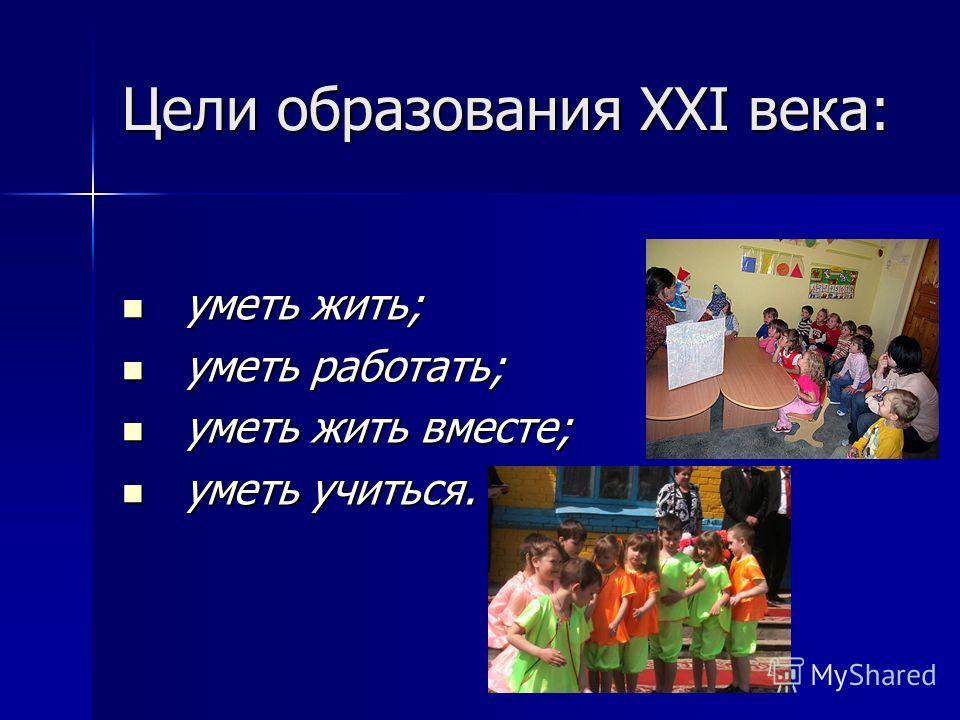 Цели образования XXI века: уметь жить; уметь жить; уметь работать; уметь работать; уметь жить вместе; уметь жить вместе; уметь учиться. уметь учиться.