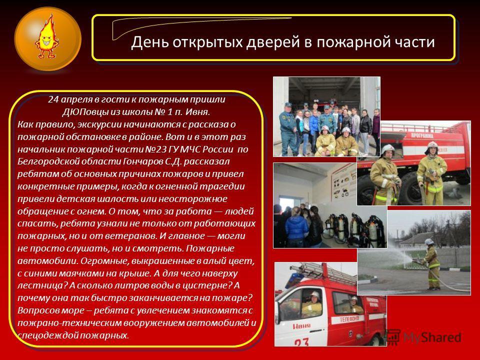 День открытых дверей в пожарной части 24 апреля в гости к пожарным пришли ДЮПовцы из школы 1 п. Ивня. Как правило, экскурсии начинаются с рассказа о пожарной обстановке в районе. Вот и в этот раз начальник пожарной части 23 ГУ МЧС России по Белгородс