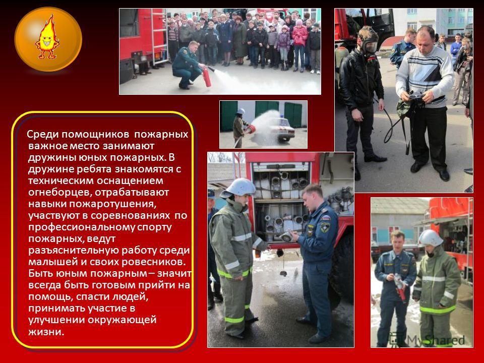 Среди помощников пожарных важное место занимают дружины юных пожарных. В дружине ребята знакомятся с техническим оснащением огнеборцев, отрабатывают навыки пожаротушения, участвуют в соревнованиях по профессиональному спорту пожарных, ведут разъяснит