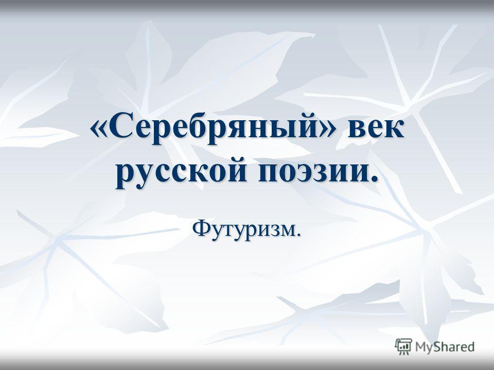 «Серебряный» век русской поэзии. Футуризм.