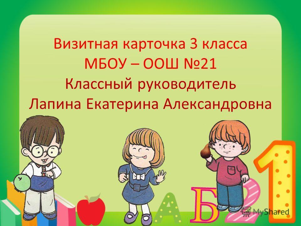 Визитная карточка 3 класса МБОУ – ООШ 21 Классный руководитель Лапина Екатерина Александровна