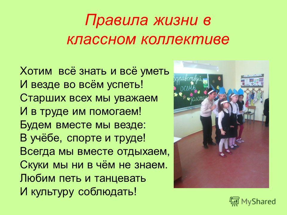 Правила жизни в классном коллективе Хотим всё знать и всё уметь И везде во всём успеть! Старших всех мы уважаем И в труде им помогаем! Будем вместе мы везде: В учёбе, спорте и труде! Всегда мы вместе отдыхаем, Скуки мы ни в чём не знаем. Любим петь и