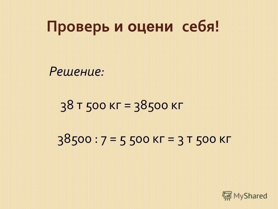 Проверь и оцени себя ! Решение : 38 т 500 кг = 38500 кг 38500 : 7 = 5 500 кг = 3 т 500 кг