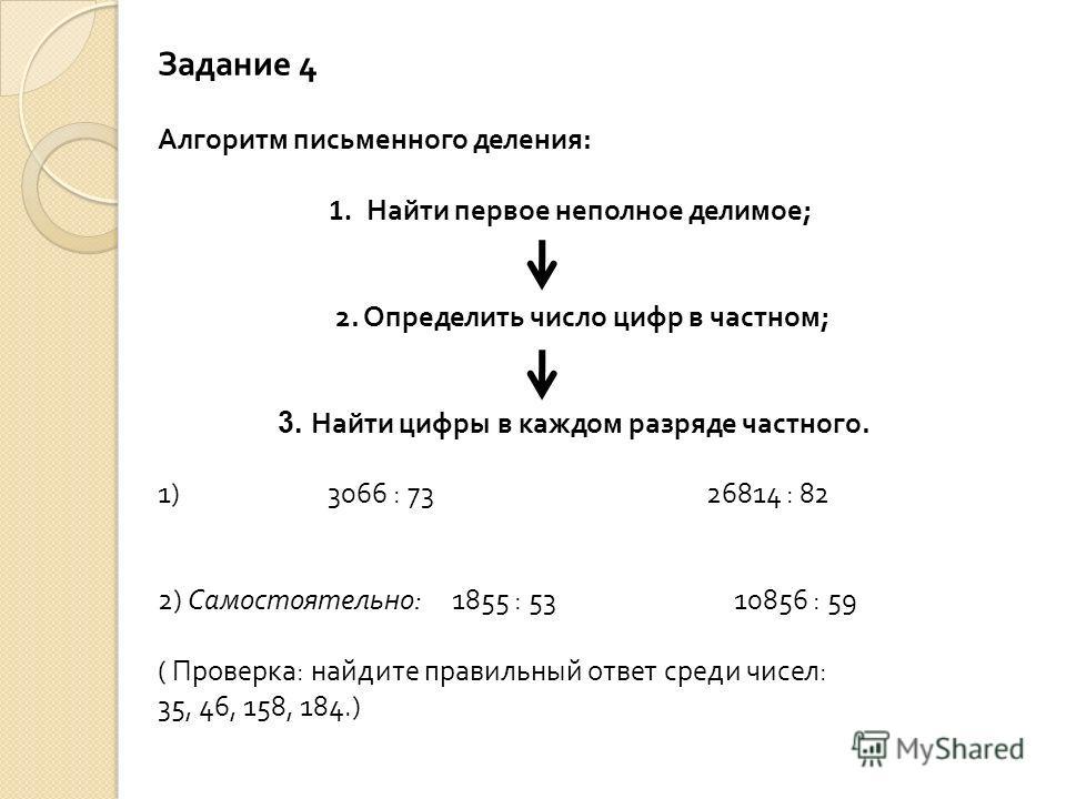 Задание 4 Алгоритм письменного деления : 1. Найти первое неполное делимое ; 2. Определить число цифр в частном ; 3. Найти цифры в каждом разряде частного. 1) 3066 : 73 26814 : 82 2) Самостоятельно : 1855 : 53 10856 : 59 ( Проверка : найдите правильны