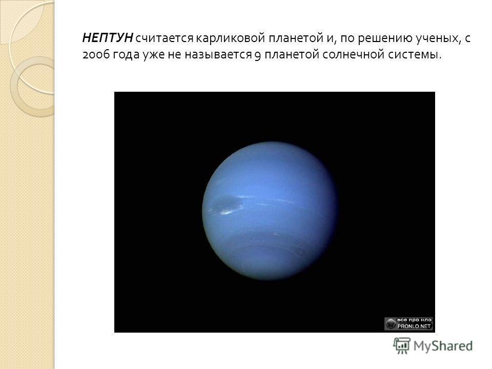 НЕПТУН считается карликовой планетой и, по решению ученых, с 2006 года уже не называется 9 планетой солнечной системы.