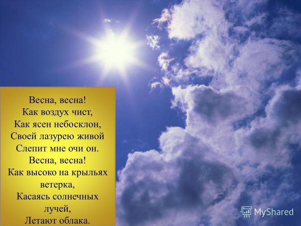 Весна, весна! Как воздух чист, Как ясен небосклон, Своей лазурею живой Слепит мне очи он. Весна, весна! Как высоко на крыльях ветерка, Касаясь солнечных лучей, Летают облака.