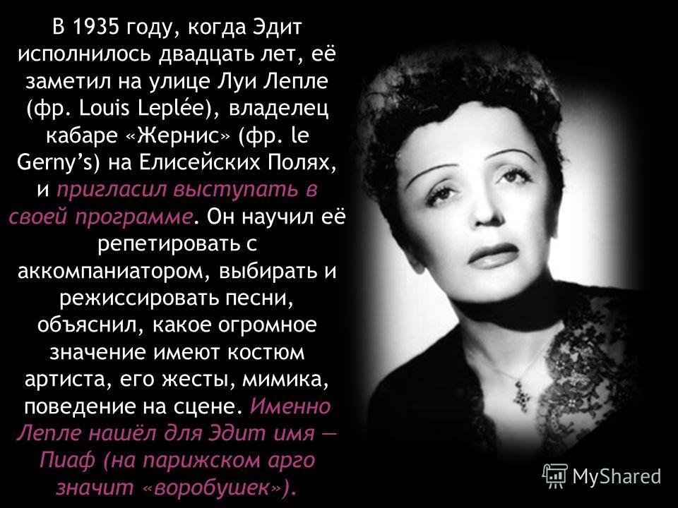 В 1935 году, когда Эдит исполнилось двадцать лет, её заметил на улице Луи Лепле (фр. Louis Leplée), владелец кабаре «Жернис» (фр. le Gernys) на Елисейских Полях, и пригласил выступать в своей программе. Он научил её репетировать с аккомпаниатором, вы