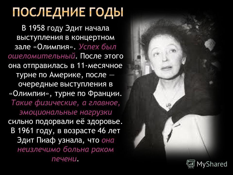 В 1958 году Эдит начала выступления в концертном зале «Олимпия». Успех был ошеломительный. После этого она отправилась в 11-месячное турне по Америке, после очередные выступления в «Олимпии», турне по Франции. Такие физические, а главное, эмоциональн