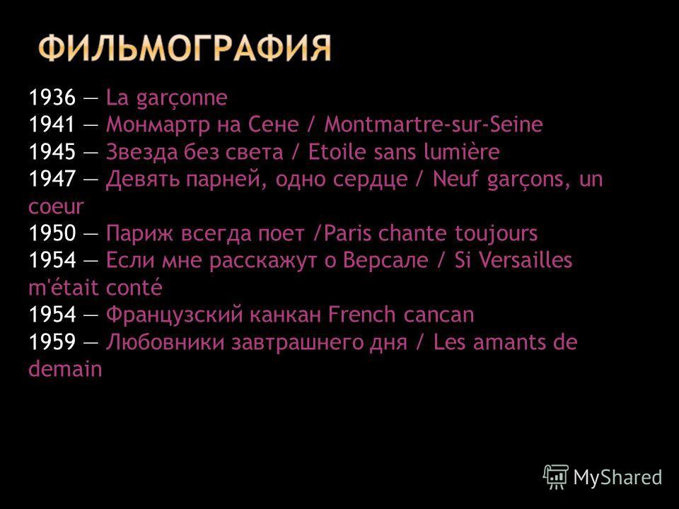 1936 La garçonne 1941 Монмартр на Сене / Montmartre-sur-Seine 1945 Звезда без света / Etoile sans lumière 1947 Девять парней, одно сердце / Neuf garçons, un coeur 1950 Париж всегда поет /Paris chante toujours 1954 Если мне расскажут о Версале / Si Ve