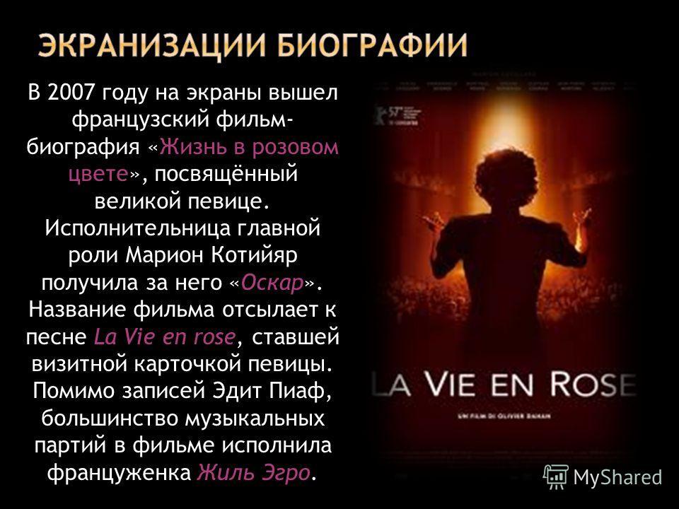 Жизнь в розовом цвете В 2007 году на экраны вышел французский фильм- биография «Жизнь в розовом цвете», посвящённый великой певице. Исполнительница главной роли Марион Котийяр получила за него «Оскар». Название фильма отсылает к песне La Vie en rose,