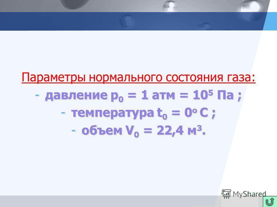 LOGO Параметры нормального состояния газа: -давление p 0 = 1 атм = 10 5 Па ; -температура t 0 = 0 о C ; -объем V 0 = 22,4 м 3.