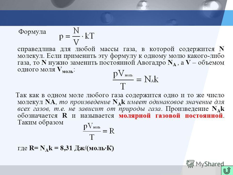 LOGO Формула справедлива для любой массы газа, в которой содержится N молекул. Если применить эту формулу к одному молю какого-либо газа, то N нужно заменить постоянной Авогадро N A, а V – объемом одного моля V моль : молярной газовой постоянной Так
