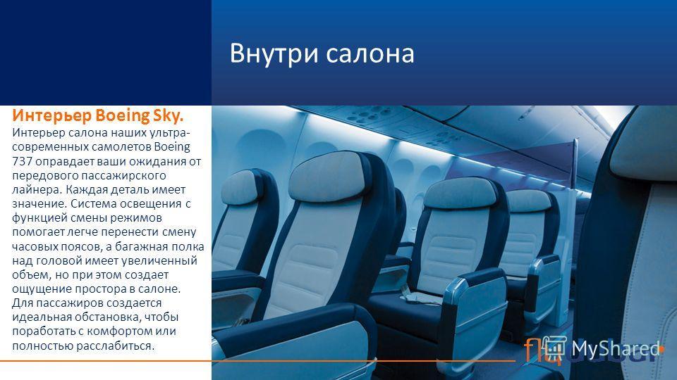 Внутри салона Интерьер Boeing Sky. Интерьер салона наших ультра- современных самолетов Boeing 737 оправдает ваши ожидания от передового пассажирского лайнера. Каждая деталь имеет значение. Система освещения с функцией смены режимов помогает легче пер